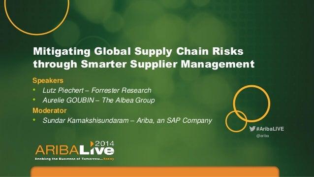 #AribaLIVE Mitigating Global Supply Chain Risks through Smarter Supplier Management @ariba Speakers • Lutz Piechert – Forr...