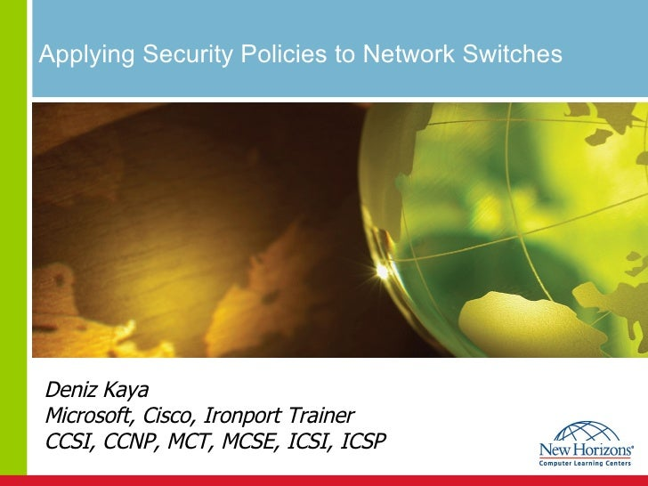Applying Security Policies to Network Switches  Deniz Kaya Microsoft, Cisco, Ironport Trainer CCSI, CCNP, MCT, MCSE, ICSI,...