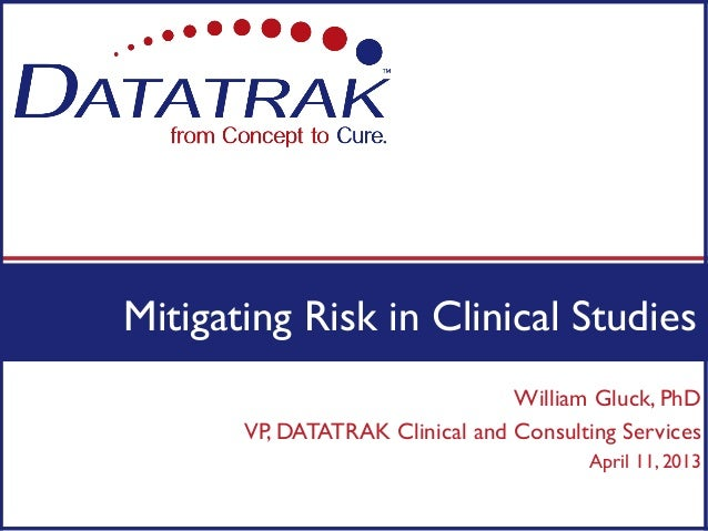 Mitigating Risk in Clinical Studies                                 William Gluck, PhD       VP, DATATRAK Clinical and Con...