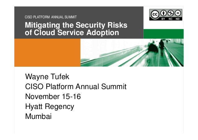 CISO PLATFORM ANNUAL SUMMIT  Mitigating the Security Risks of Cloud Service Adoption  Wayne Tufek CISO Platform Annual Sum...
