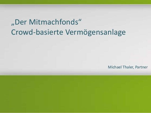 """""""Der Mitmachfonds"""" Crowd-basierte Vermögensanlage Michael Thaler, Partner"""