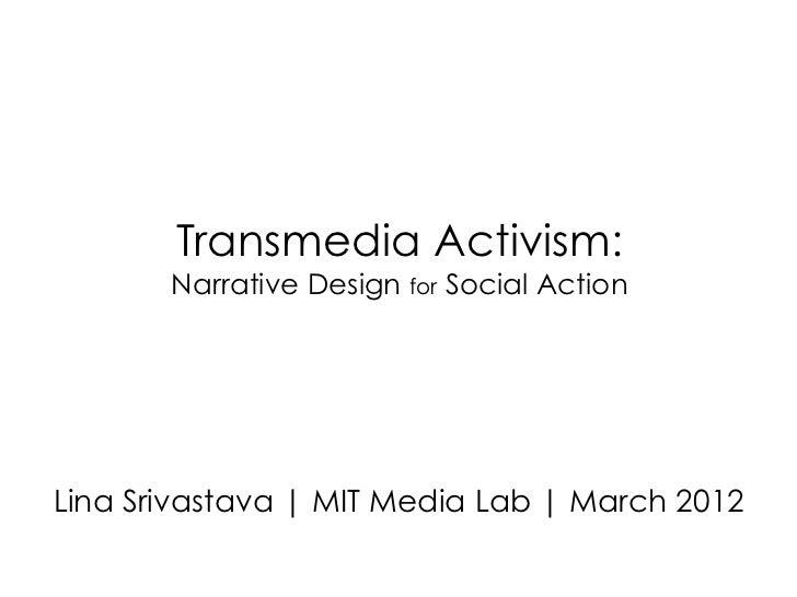 Transmedia Activism:       Narrative Design for Social ActionLina Srivastava | MIT Media Lab | March 2012