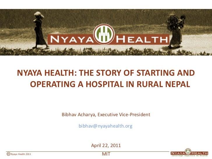 <ul><li>NYAYA HEALTH: THE STORY OF STARTING AND OPERATING A HOSPITAL IN RURAL NEPAL </li></ul><ul><li>Bibhav Acharya, Exec...