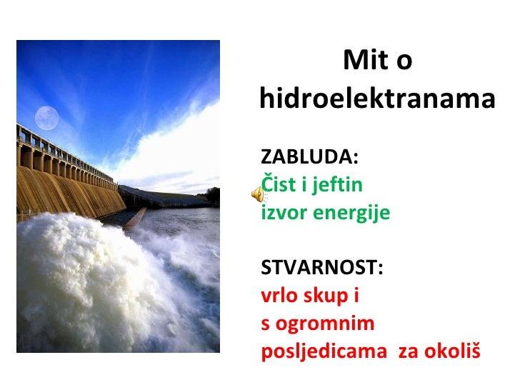 Mit o hidroelektranama ZABLUDA: Čist i jeftin  izvor energije STVARNOST: vrlo skup i s ogromnim posljedicama  za okoliš