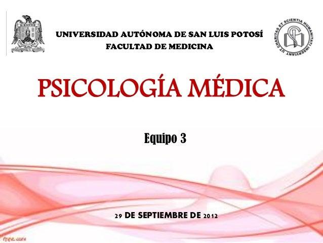 UNIVERSIDAD AUTÓNOMA DE SAN LUIS POTOSÍ          FACULTAD DE MEDICINAPSICOLOGÍA MÉDICA                  Equipo 3          ...