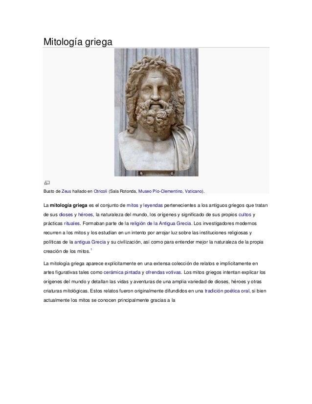 Mitología griegaBusto de Zeus hallado en Otricoli (Sala Rotonda, Museo Pío-Clementino, Vaticano).La mitología griega es el...