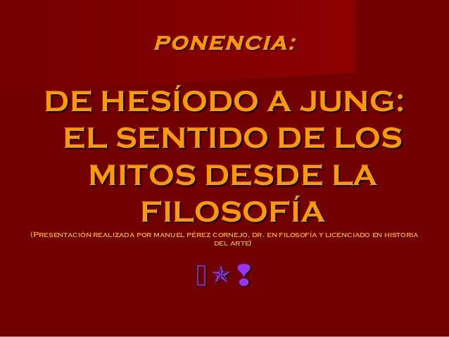 PONENCIA:PONENCIA: DE HESÍODO A JUNG:DE HESÍODO A JUNG: EL SENTIDO DE LOSEL SENTIDO DE LOS MITOS DESDE LAMITOS DESDE LA FI...