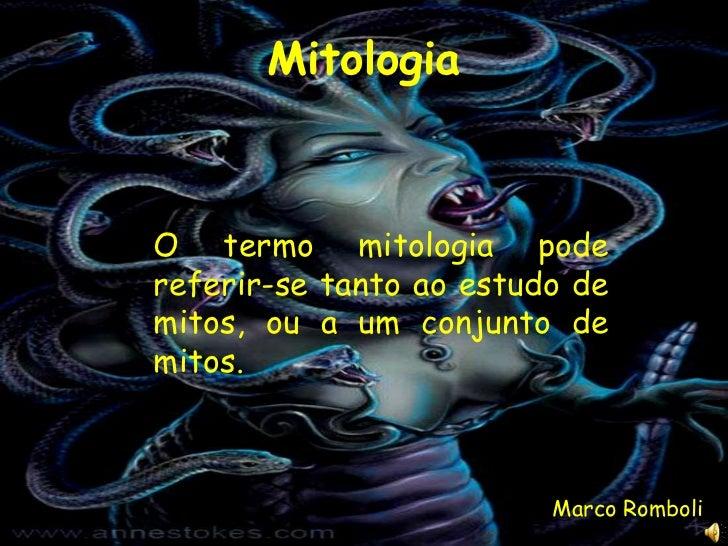 MitologiaO termo mitologia podereferir-se tanto ao estudo demitos, ou a um conjunto demitos.                         Marco...