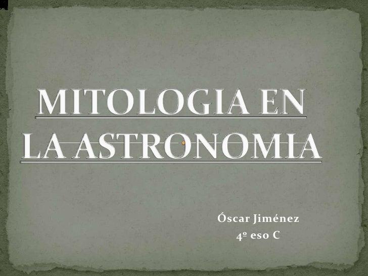 MITOLOGIA EN LA ASTRONOMIA<br />Óscar Jiménez <br />4º eso C<br />