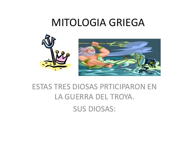 MITOLOGIA GRIEGAESTAS TRES DIOSAS PRTICIPARON ENLA GUERRA DEL TROYA.SUS DIOSAS:
