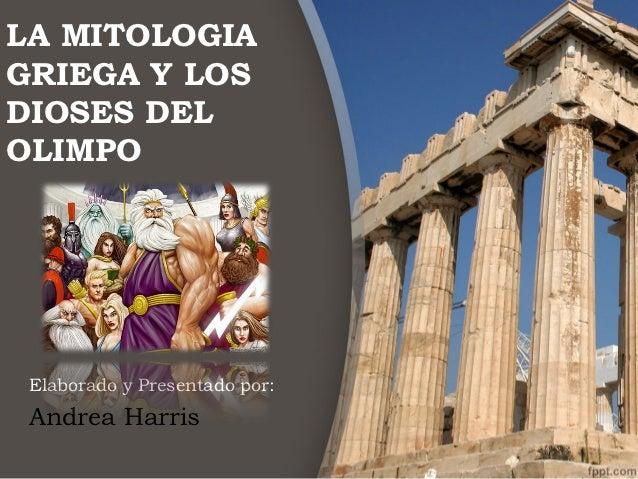 LA MITOLOGIAGRIEGA Y LOSDIOSES DELOLIMPO Elaborado y Presentado por: Andrea Harris