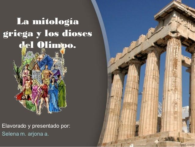 La mitologíagriega y los dioses   del Olimpo.Elavorado y presentado por:Selena m. arjona a.