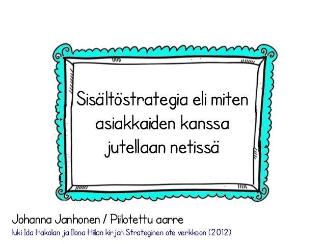 Sisältöstrategia eli miten asiakkaiden kanssa jutellaan netissä Johanna Janhonen / Piilotettu aarre luki Ida Hakolan ja Il...