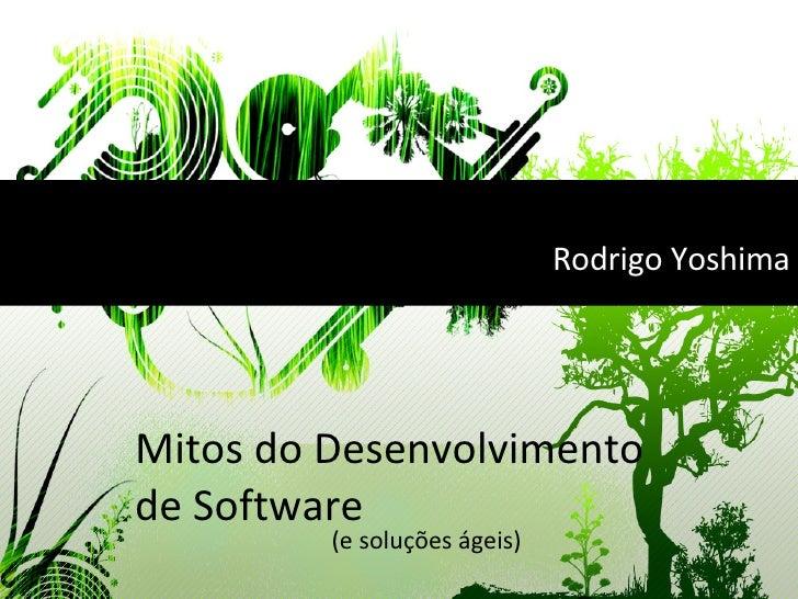 Mitos do Desenvolvimento de Software (e soluções ágeis) Rodrigo Yoshima