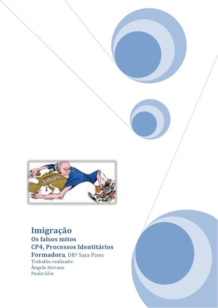 ImigraçãoOs falsos mitosCP4, Processos IdentitáriosFormadora, DRª Sara PiresTrabalho realizado:Ângela SerranoPaula Góis