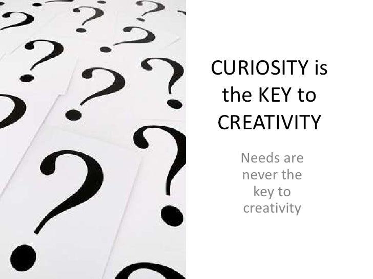 CURIOSITY is the KEY to CREATIVITY<br />Needs are never the key to creativity<br />