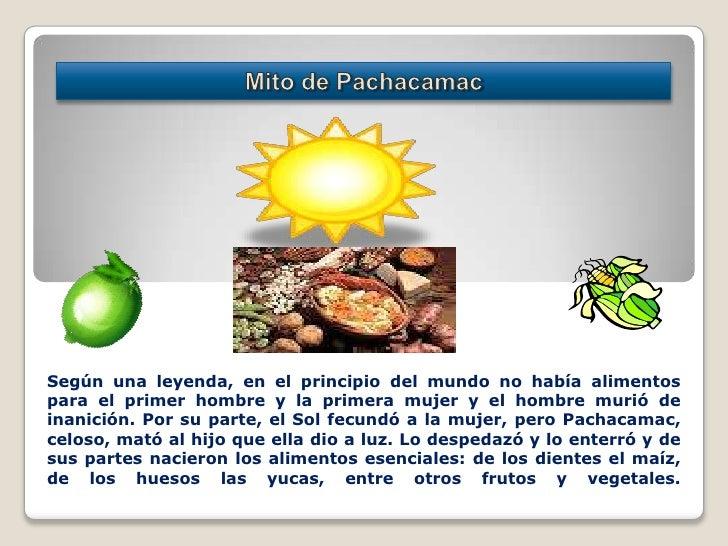 Mito de Pachacamac<br />Según una leyenda, en el principio del mundo no había alimentos para el primer hombre y la primera...
