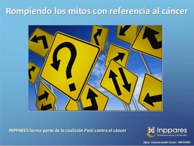 Rompiendo los mitos con referencia al cáncerINPPARES forma parte de la coalición Perú contra el cáncer                    ...