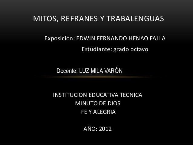 MITOS, REFRANES Y TRABALENGUAS  Exposición: EDWIN FERNANDO HENAO FALLA             Estudiante: grado octavo     Docente: L...