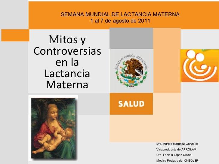 M itos y Controversias  en la  Lactancia Materna SEMANA MUNDIAL DE LACTANCIA MATERNA 1 al 7 de agosto de 2011 Dra. Aurora ...