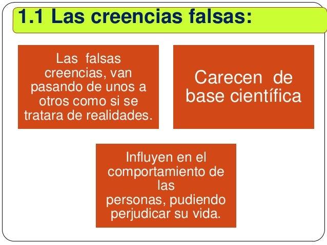 1.1 Las creencias falsas: Las falsas creencias, van pasando de unos a otros como si se tratara de realidades. Carecen de b...