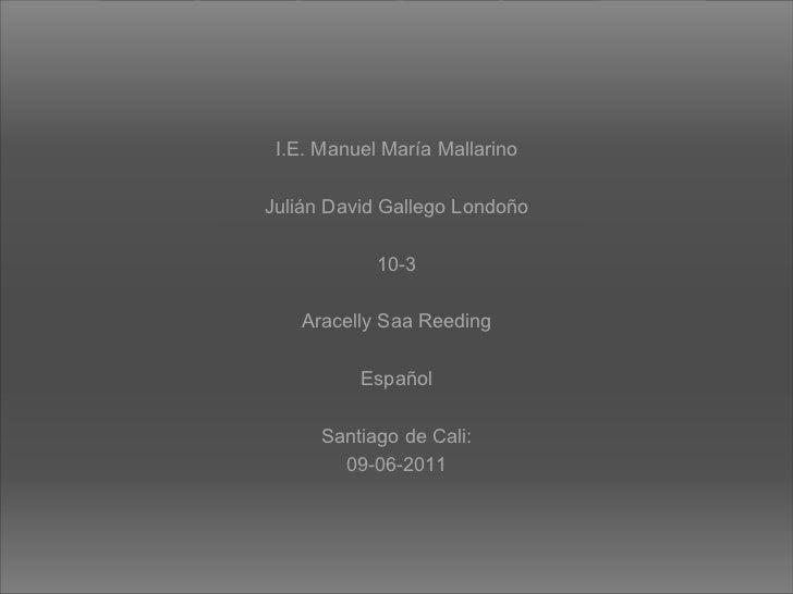 I.E. Manuel María Mallarino Julián David Gallego Londoño 10-3 Aracelly Saa Reeding Español Santiago de Cali: 09-06-2011