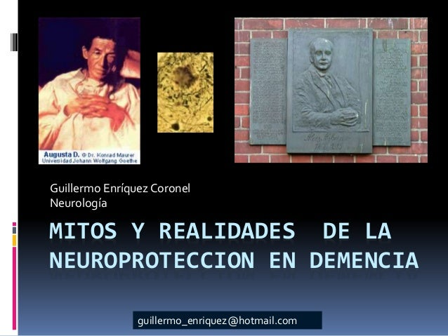 MITOS Y REALIDADES DE LA NEUROPROTECCION EN DEMENCIA Guillermo Enríquez Coronel Neurología guillermo_enriquez@hotmail.com