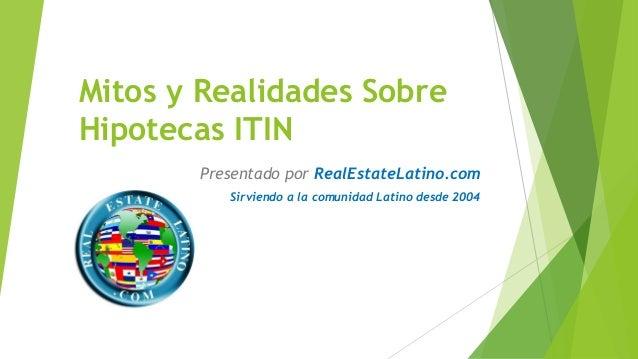 Mitos y Realidades Sobre Hipotecas ITIN  Presentado por RealEstateLatino.com  Sirviendo a la comunidad Latino desde 2004