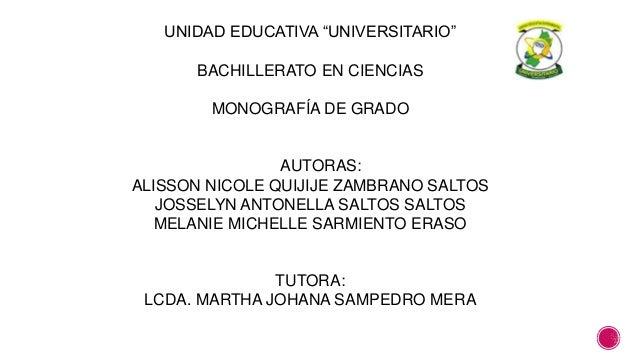 """UNIDAD EDUCATIVA """"UNIVERSITARIO""""  BACHILLERATO EN CIENCIAS  MONOGRAFÍA DE GRADO  AUTORAS:  ALISSON NICOLE QUIJIJE ZAMBRANO..."""