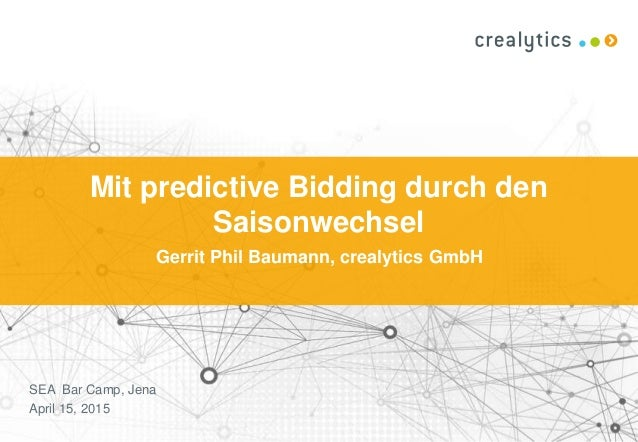 Mit predictive Bidding durch den Saisonwechsel Gerrit Phil Baumann, crealytics GmbH SEA Bar Camp, Jena April 15, 2015