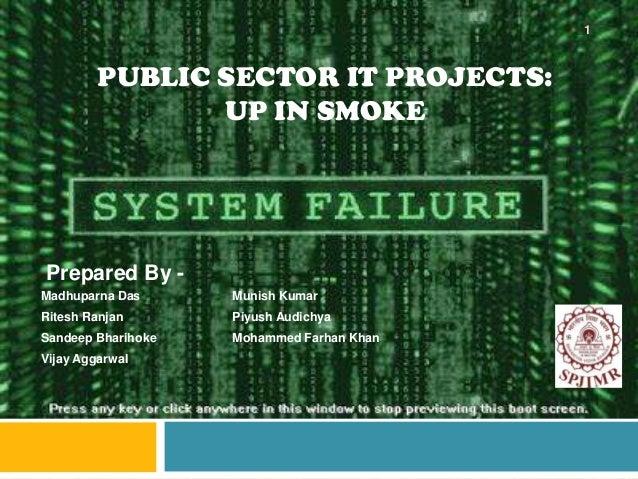 PUBLIC SECTOR IT PROJECTS: UP IN SMOKE Madhuparna Das Munish Kumar Ritesh Ranjan Piyush Audichya Sandeep Bharihoke Mohamme...