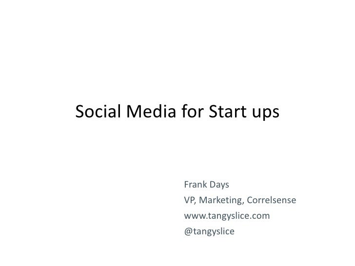Social Media for Start ups             Frank Days             VP, Marketing, Correlsense             www.tangyslice.com   ...