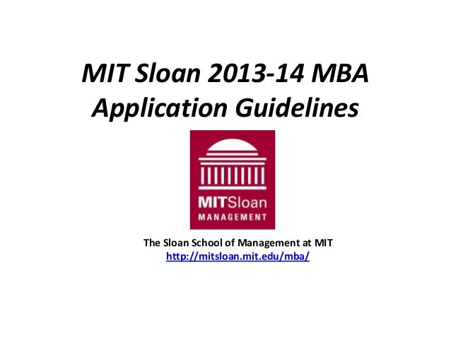 MIT Sloan 2013-14 MBA Application Guidelines The Sloan School of Management at MIT http://mitsloan.mit.edu/mba/