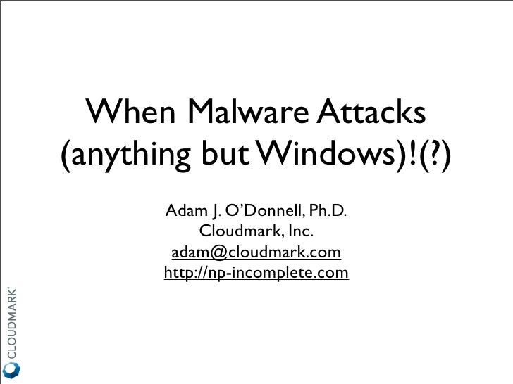 When Malware Attacks (anything but Windows)!(?)       Adam J. O'Donnell, Ph.D.            Cloudmark, Inc.        adam@clou...