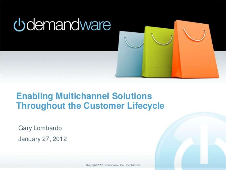 Enabling Multichannel SolutionsThroughout the Customer LifecycleGary LombardoJanuary 27, 2012                   Copyright ...