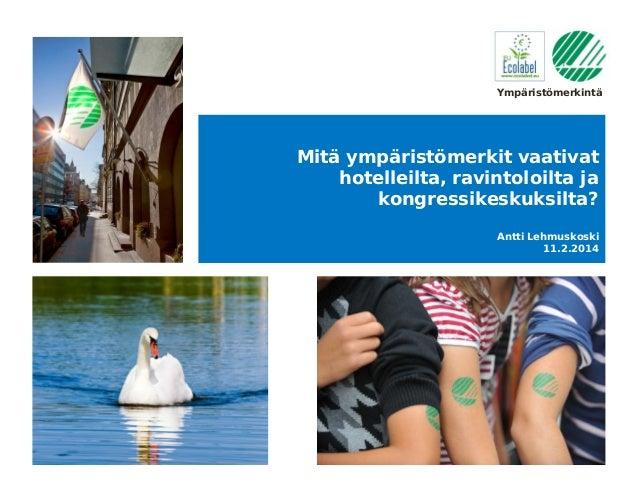 Ympäristömerkintä  Mitä ympäristömerkit vaativat hotelleilta, ravintoloilta ja kongressikeskuksilta? Antti Lehmuskoski 11....