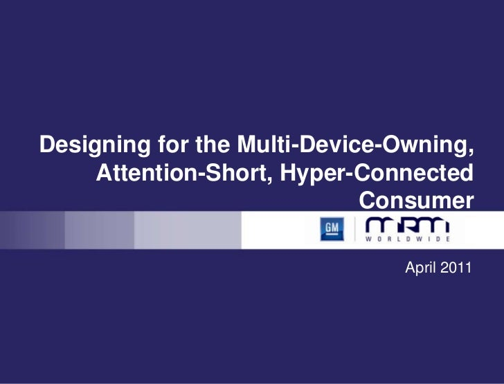 Designing for the Multi-Device-Owning, Attention-Short, Hyper-Connected Consumer<br />April 2011<br />