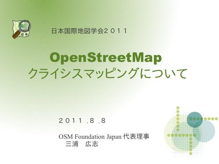 日本国際地図学会2 0 1 1  OpenStreetMapクライシスマッピングについて   2 0 1 1 .8 .8   OSM Foundation Japan 代表理事    三浦 広志
