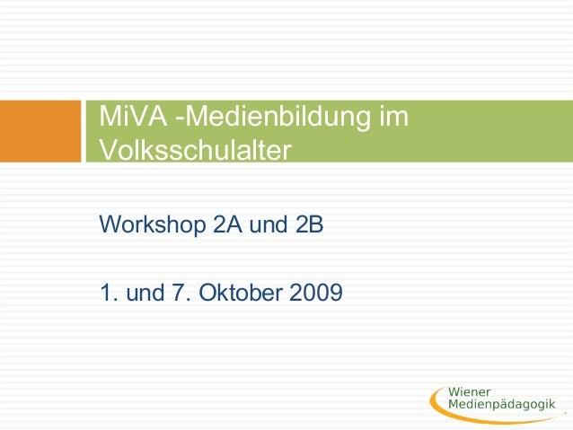 Workshop 2A und 2B 1. und 7. Oktober 2009 MiVA -Medienbildung im Volksschulalter