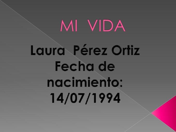 MI  VIDA<br />Laura  Pérez Ortiz<br />Fecha de nacimiento: 14/07/1994<br />