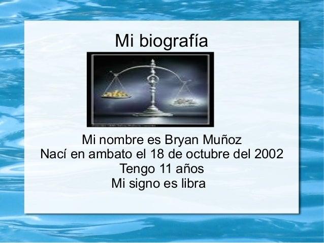 Mi biografía  Mi nombre es Bryan Muñoz Nací en ambato el 18 de octubre del 2002 Tengo 11 años Mi signo es libra