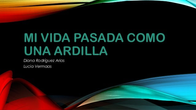 MI VIDA PASADA COMO UNA ARDILLA Diana Rodríguez Arias Lucia Vermaas