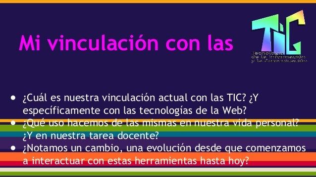 Mi vinculación con las ● ¿Cuál es nuestra vinculación actual con las TIC? ¿Y específicamente con las tecnologías de la Web...