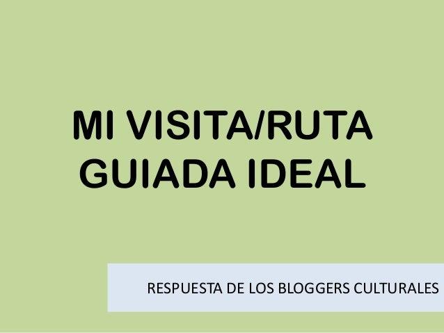 MI VISITA/RUTA GUIADA IDEAL RESPUESTA DE LOS BLOGGERS CULTURALES