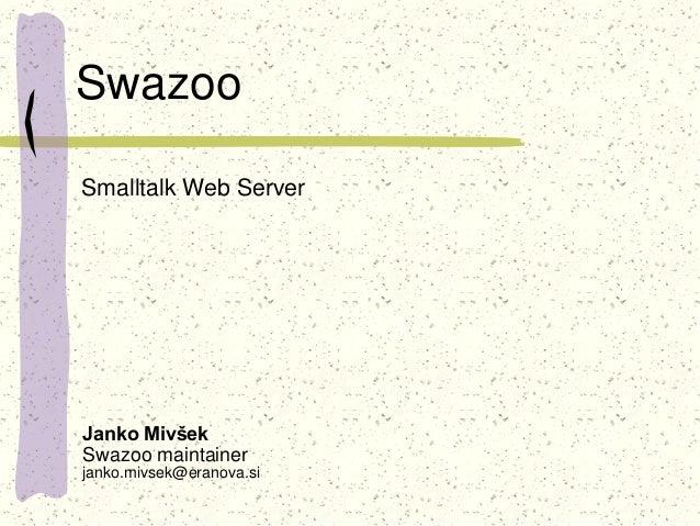 Swazoo Janko Mivšek Swazoo maintainer janko.mivsek@eranova.si Smalltalk Web Server