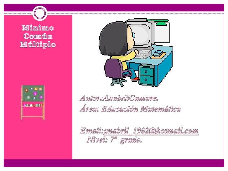 Mínimo Común Múltiplo<br />Autor:AnabrilCumare.<br />Área: Educación Matemática<br />Email:anabril_1902@hotmail.com       ...