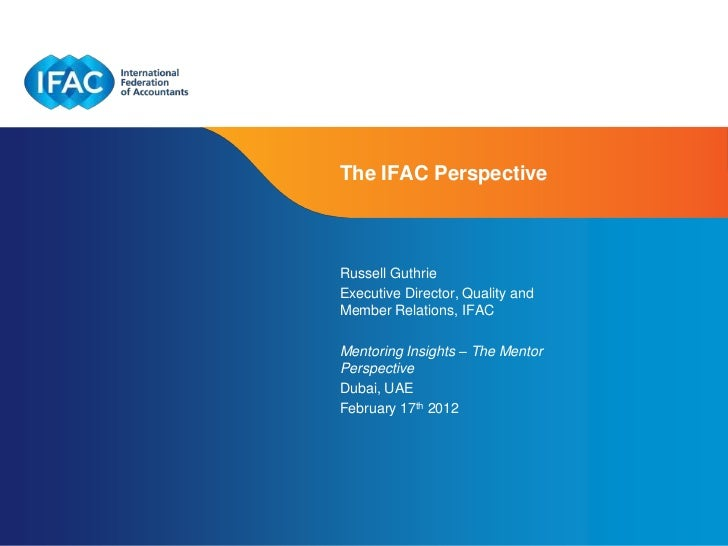 The IFAC PerspectiveRussell GuthrieExecutive Director, Quality andMember Relations, IFACMentoring Insights – The MentorPer...