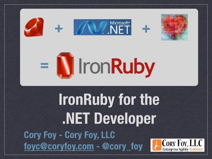 +                   +     =          IronRuby for the          .NET Developer Cory Foy - Cory Foy, LLC foyc@coryfoy.com - ...