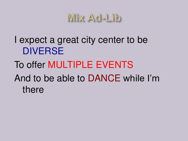 I expect a great city center to be   DIVERSETo offer MULTIPLE EVENTSAnd to be able to DANCE while I'm   there