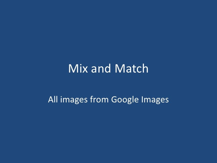 Mix and Match<br />All images from Google Images<br />